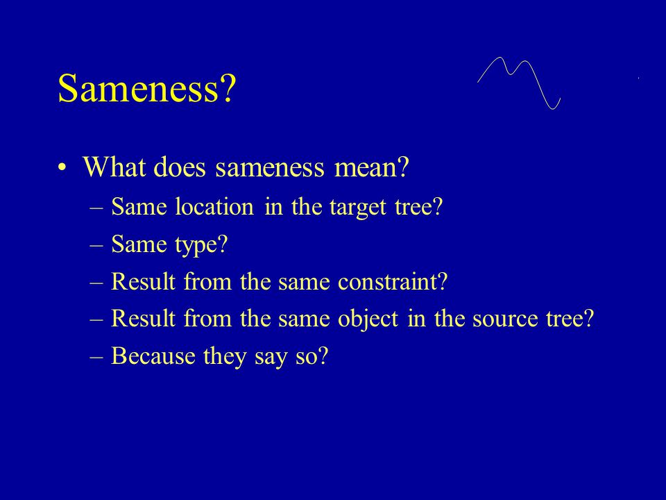 Sameness? What does sameness mean? –Same location in the target tree? –Same type? –Result from the same constraint? –Result from the same object in th