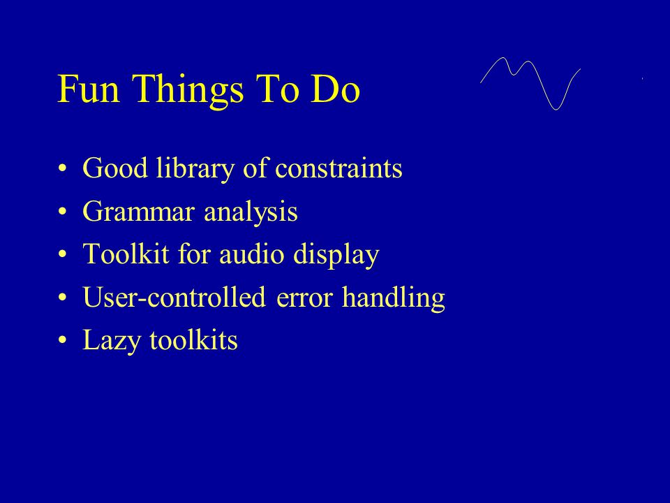 Fun Things To Do Good library of constraints Grammar analysis Toolkit for audio display User-controlled error handling Lazy toolkits