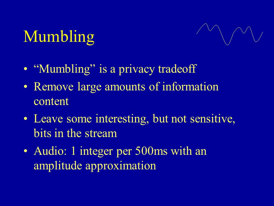 """Mumbling """"Mumbling"""" is a privacy tradeoff Remove large amounts of information content Leave some interesting, but not sensitive, bits in the stream Au"""