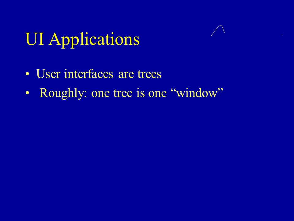 UI Applications User interfaces are trees Roughly: one tree is one window
