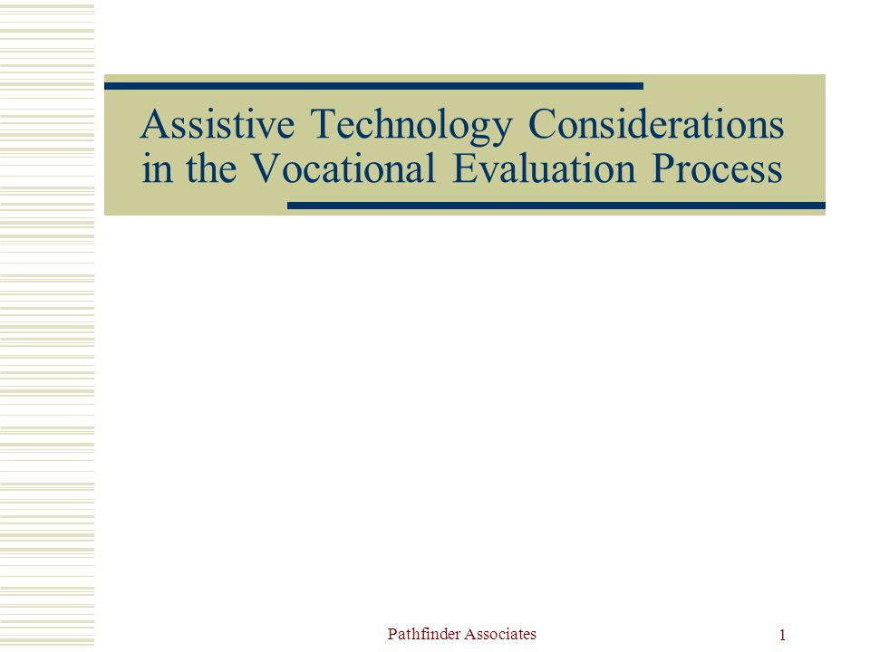 Pathfinder Associates 1 Assistive Technology Considerations in the Vocational Evaluation Process