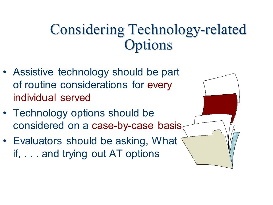 Considering Technology-related Options Assistive technology should be part of routine considerations for every individual served Technology options should be considered on a case-by-case basis Evaluators should be asking, What if,...