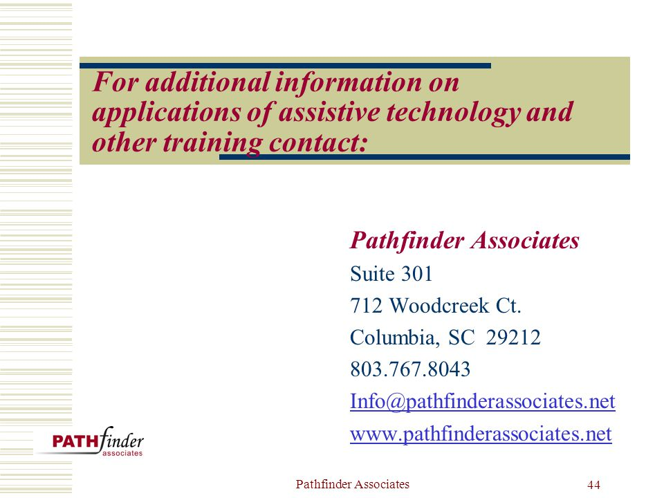 Pathfinder Associates 44 For additional information on applications of assistive technology and other training contact: Pathfinder Associates Suite 301 712 Woodcreek Ct.