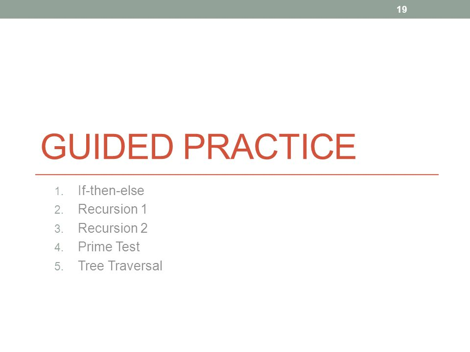 GUIDED PRACTICE 1. If-then-else 2. Recursion 1 3. Recursion 2 4. Prime Test 5. Tree Traversal 19