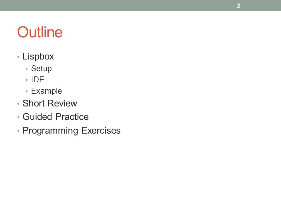 Outline Lispbox Setup IDE Example Short Review Guided Practice Programming Exercises 2