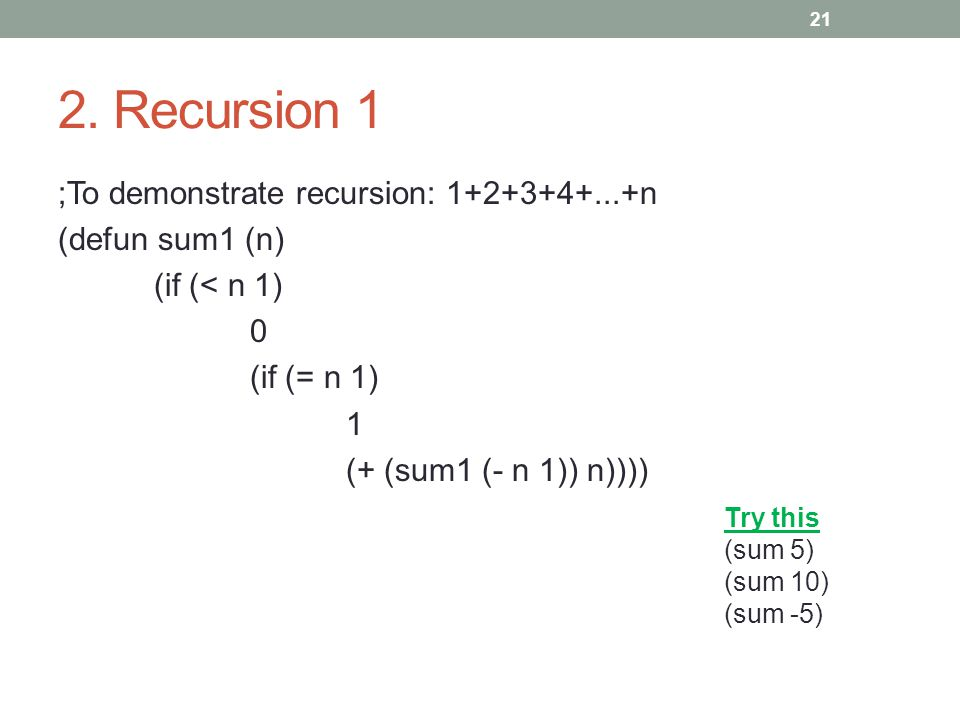 2. Recursion 1 ;To demonstrate recursion: 1+2+3+4+...+n (defun sum1 (n) (if (< n 1) 0 (if (= n 1) 1 (+ (sum1 (- n 1)) n)))) 21 Try this (sum 5) (sum 1