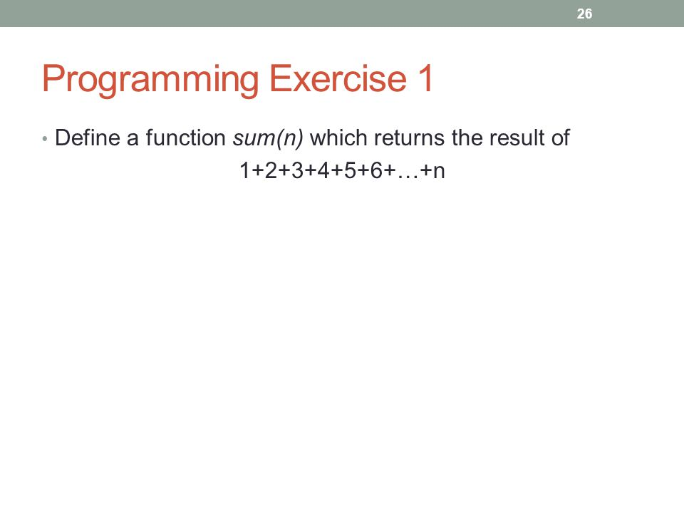 Programming Exercise 1 Define a function sum(n) which returns the result of 1+2+3+4+5+6+…+n 26