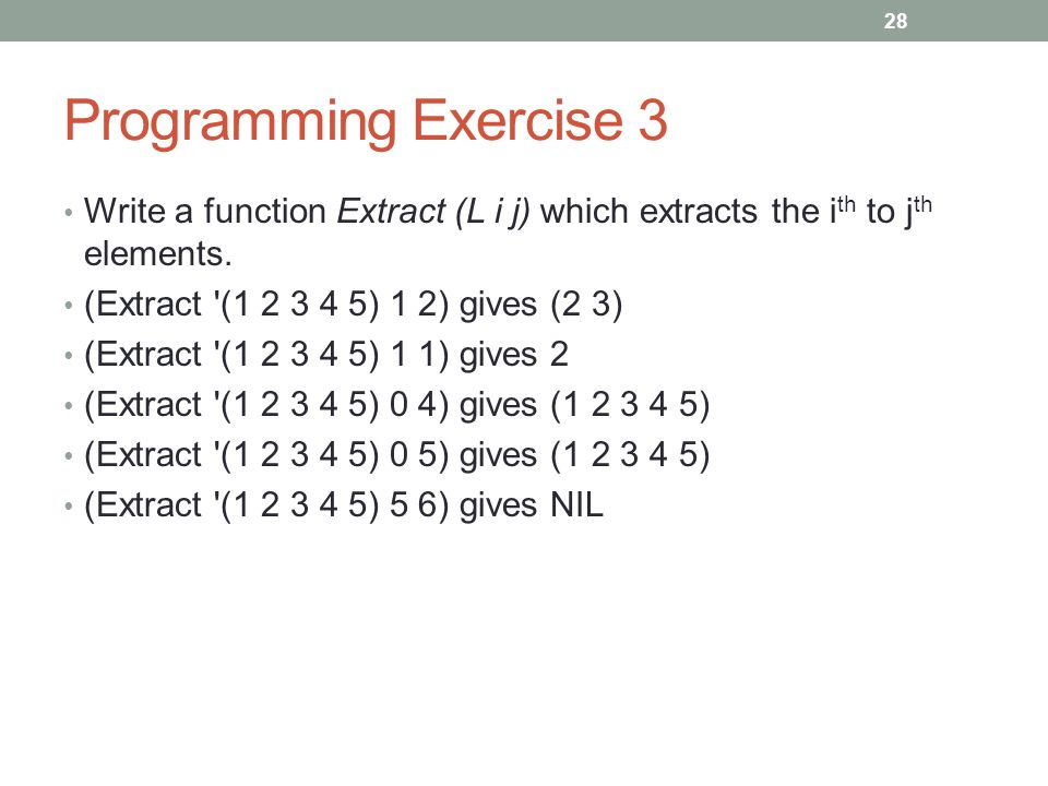 Programming Exercise 3 Write a function Extract (L i j) which extracts the i th to j th elements. (Extract '(1 2 3 4 5) 1 2) gives (2 3) (Extract '(1