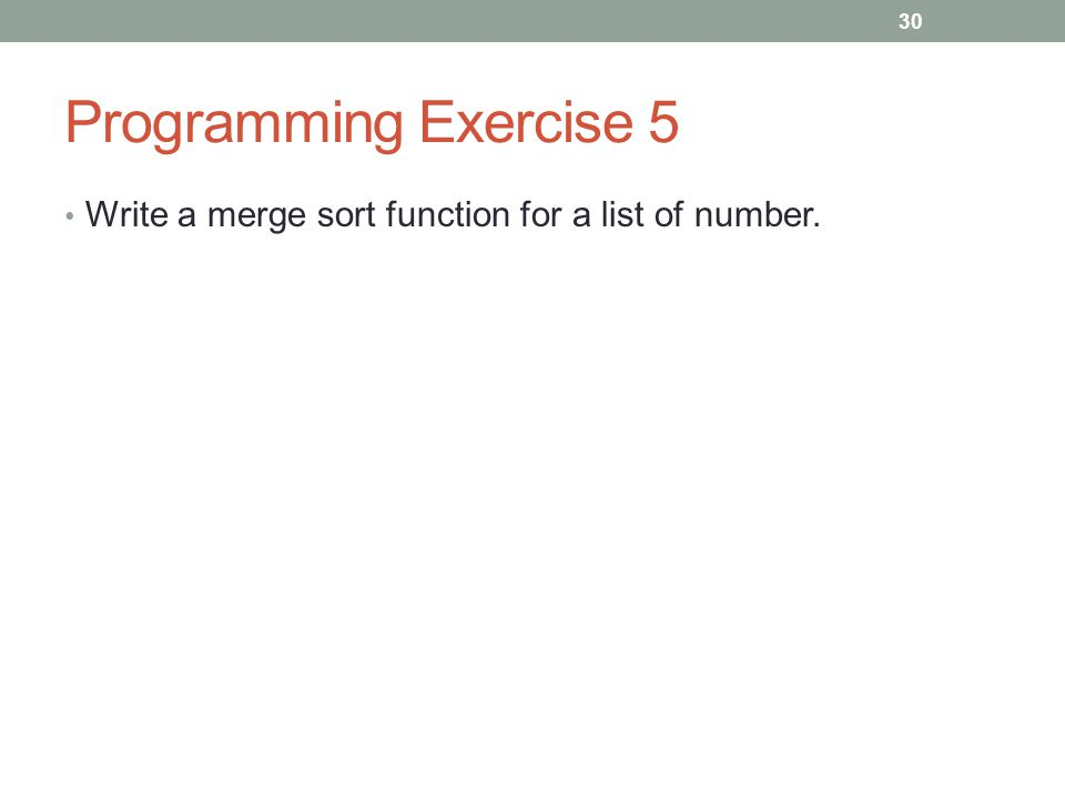 Programming Exercise 5 Write a merge sort function for a list of number. 30