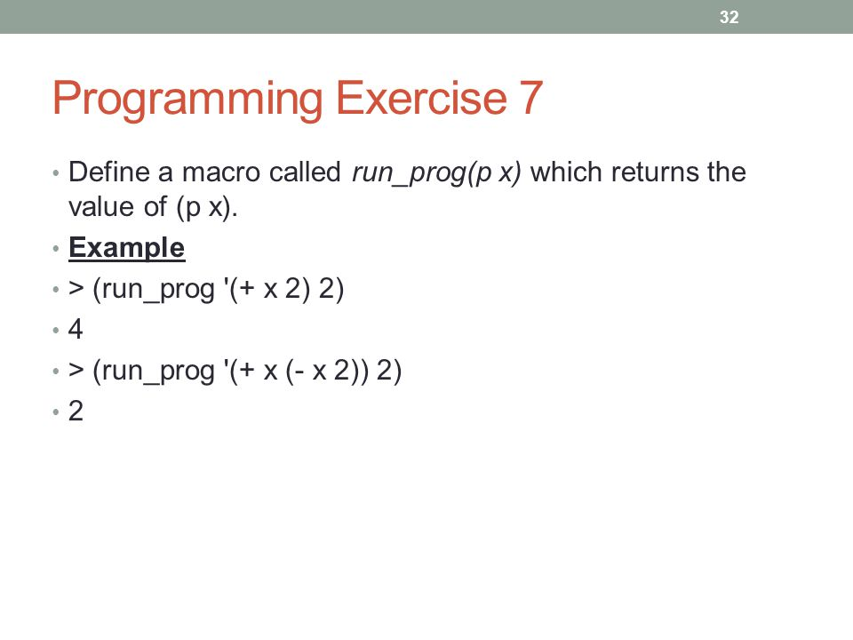 Programming Exercise 7 Define a macro called run_prog(p x) which returns the value of (p x). Example > (run_prog '(+ x 2) 2) 4 > (run_prog '(+ x (- x