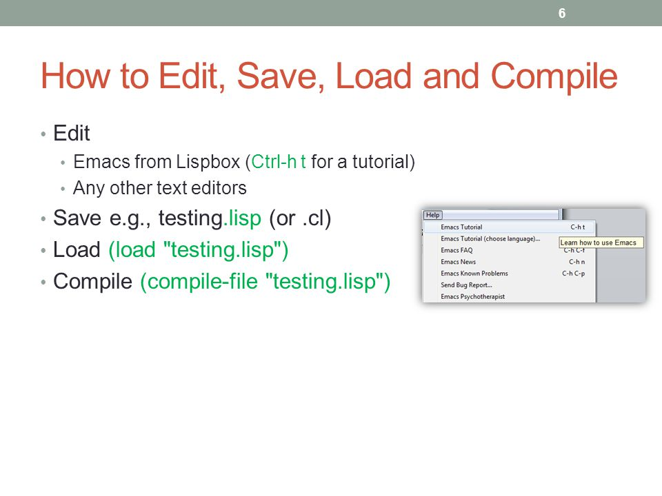 How to Edit, Save, Load and Compile Edit Emacs from Lispbox (Ctrl-h t for a tutorial) Any other text editors Save e.g., testing.lisp (or.cl) Load (loa