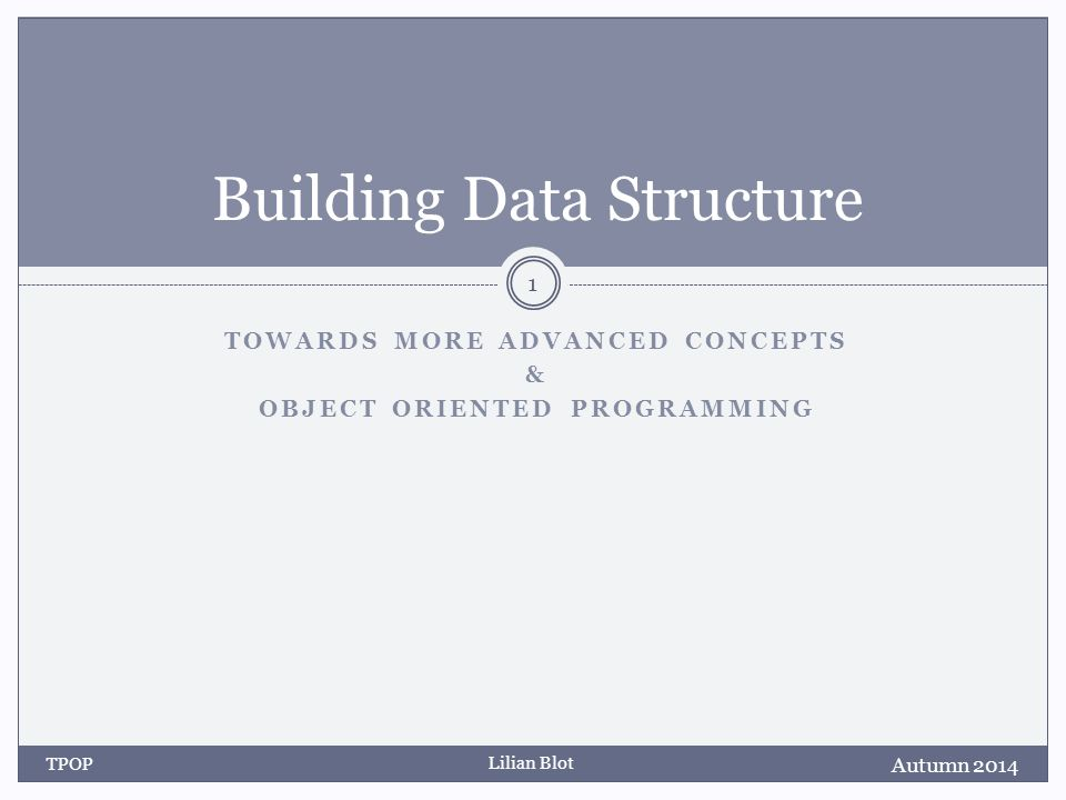 Lilian Blot TOWARDS MORE ADVANCED CONCEPTS & OBJECT ORIENTED PROGRAMMING Building Data Structure Autumn 2014 TPOP 1