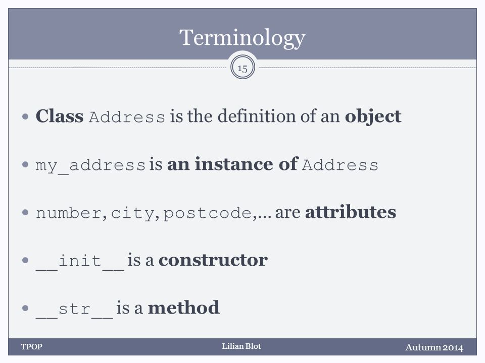 Lilian Blot Terminology Class Address is the definition of an object my_address is an instance of Address number, city, postcode,… are attributes __init__ is a constructor __str__ is a method Autumn 2014 TPOP 15
