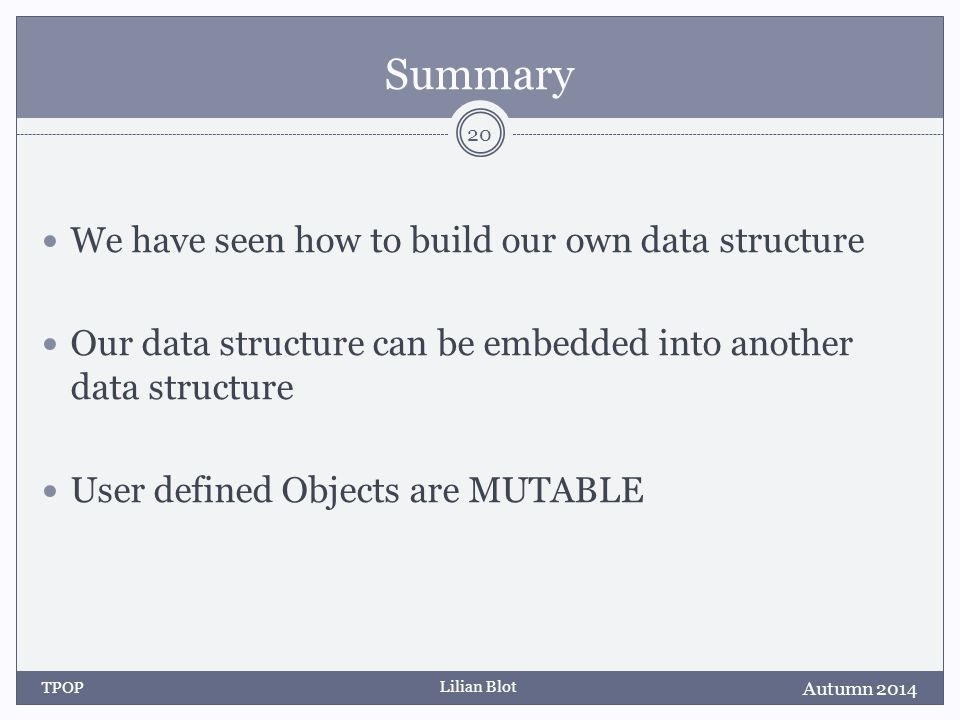 Lilian Blot Summary We have seen how to build our own data structure Our data structure can be embedded into another data structure User defined Objects are MUTABLE Autumn 2014 TPOP 20