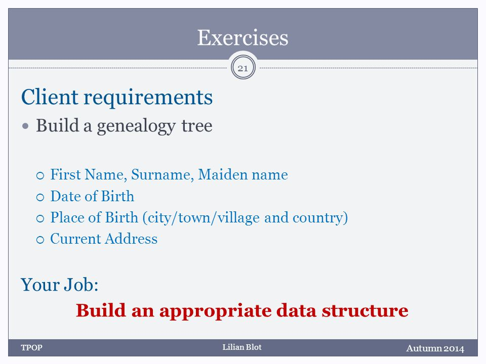 Lilian Blot Exercises Client requirements Build a genealogy tree  First Name, Surname, Maiden name  Date of Birth  Place of Birth (city/town/village and country)  Current Address Your Job: Build an appropriate data structure Autumn 2014 TPOP 21