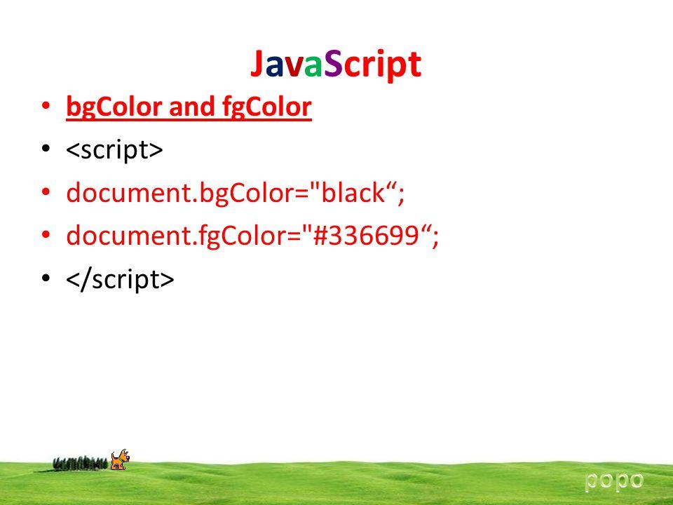JavaScript bgColor and fgColor document.bgColor= black ; document.fgColor= #336699 ;