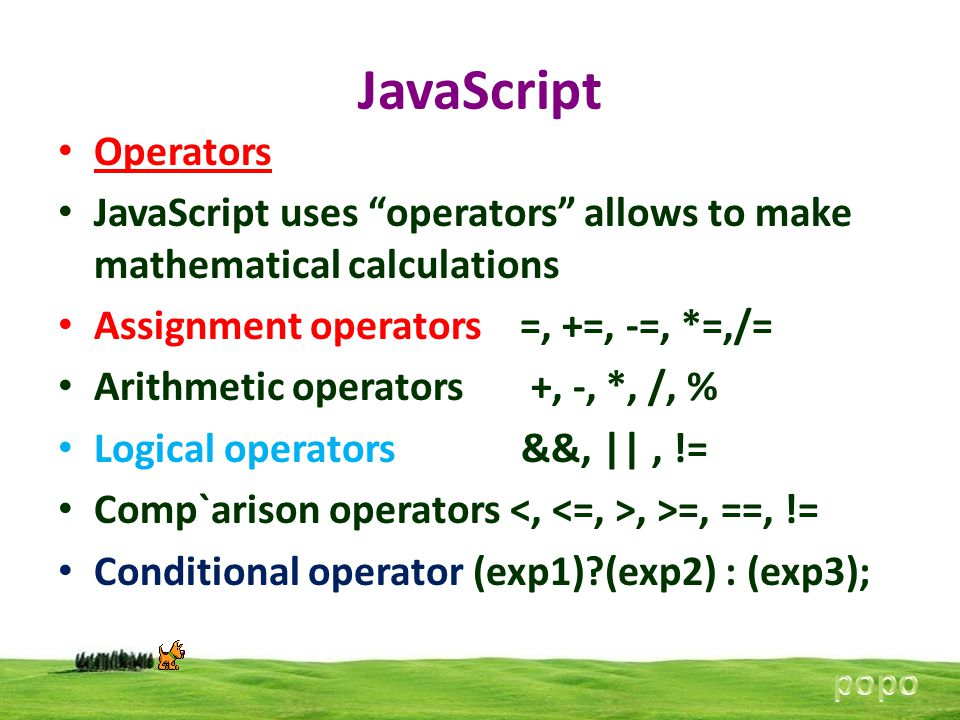 "JavaScript Operators JavaScript uses ""operators"" allows to make mathematical calculations Assignment operators =, +=, -=, *=,/= Arithmetic operators +"