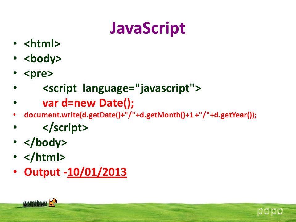 JavaScript var d=new Date(); document.write(d.getDate()+ / +d.getMonth()+1 + / +d.getYear()); Output -10/01/2013