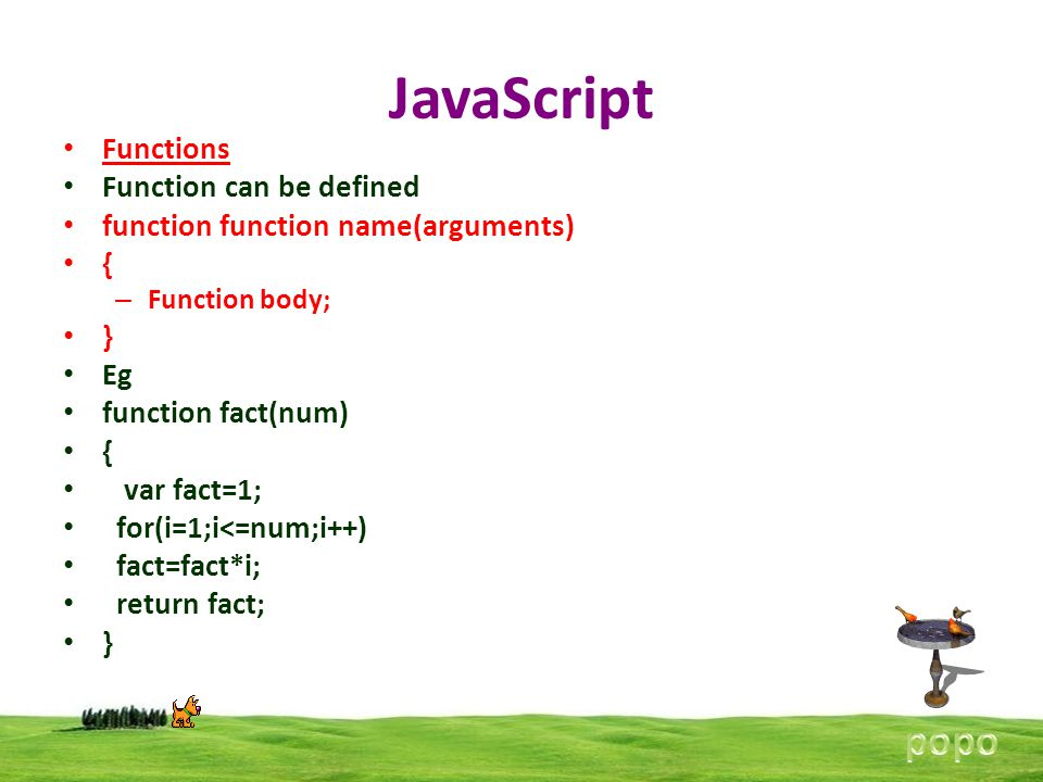 JavaScript Functions Function can be defined function function name(arguments) { – Function body; } Eg function fact(num) { var fact=1; for(i=1;i<=num