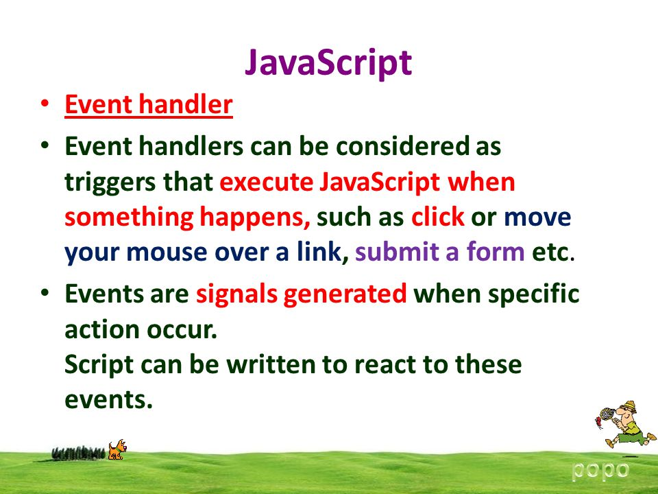 JavaScript Event handler Event handlers can be considered as triggers that execute JavaScript when something happens, such as click or move your mouse