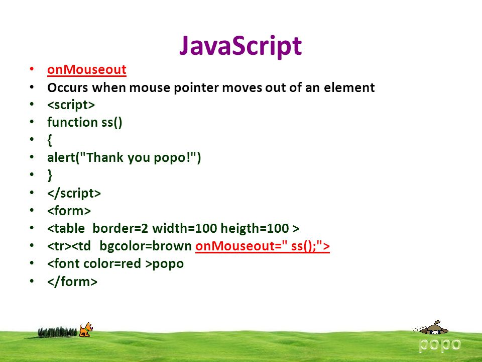 JavaScript onMouseout Occurs when mouse pointer moves out of an element function ss() { alert(