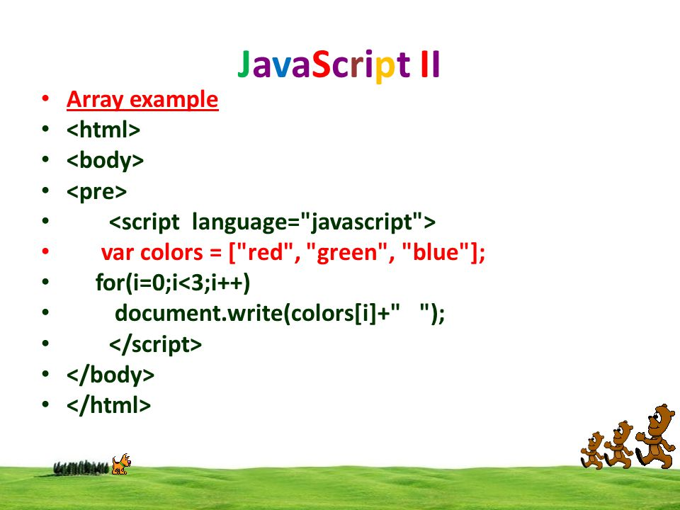 JavaScript II Array example var colors = [ red , green , blue ]; for(i=0;i<3;i++) document.write(colors[i]+ );