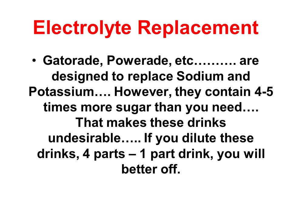 Electrolyte Replacement Gatorade, Powerade, etc……….