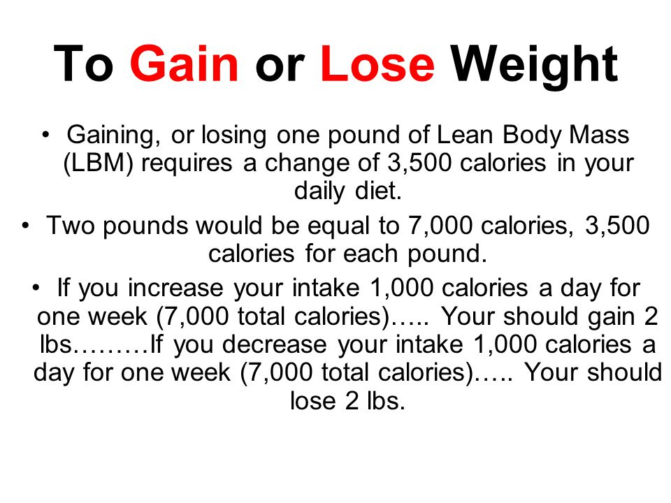 To Gain or Lose Weight Gaining, or losing one pound of Lean Body Mass (LBM) requires a change of 3,500 calories in your daily diet.