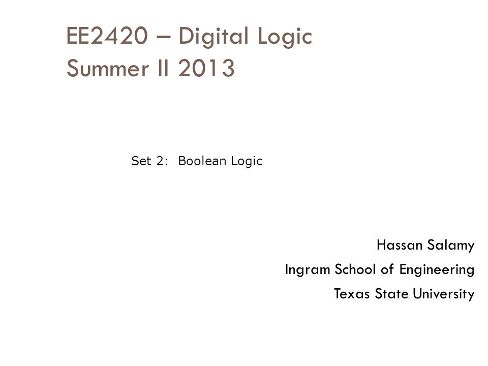 EE2420 – Digital Logic Summer II 2013 Hassan Salamy Ingram School of Engineering Texas State University Set 2: Boolean Logic
