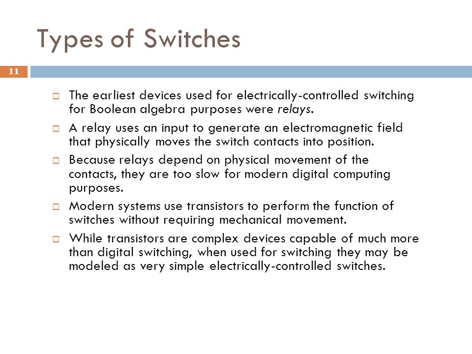 Types of Switches 11  The earliest devices used for electrically-controlled switching for Boolean algebra purposes were relays.