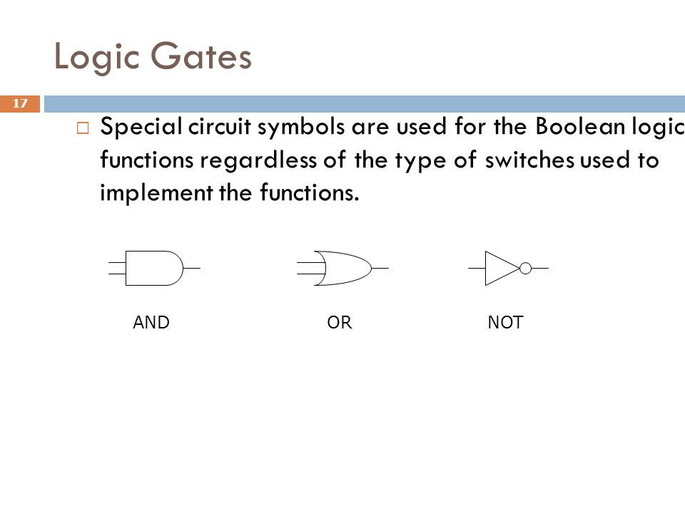 Logic Gates 17  Special circuit symbols are used for the Boolean logic functions regardless of the type of switches used to implement the functions.