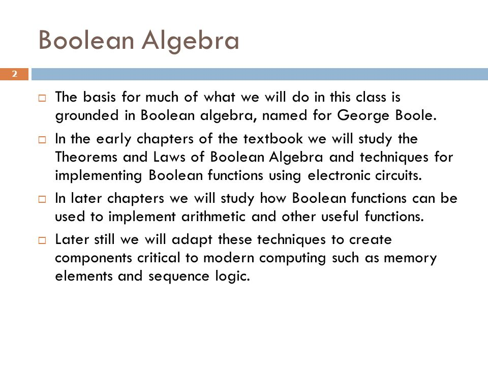 Boolean Algebra 2  The basis for much of what we will do in this class is grounded in Boolean algebra, named for George Boole.