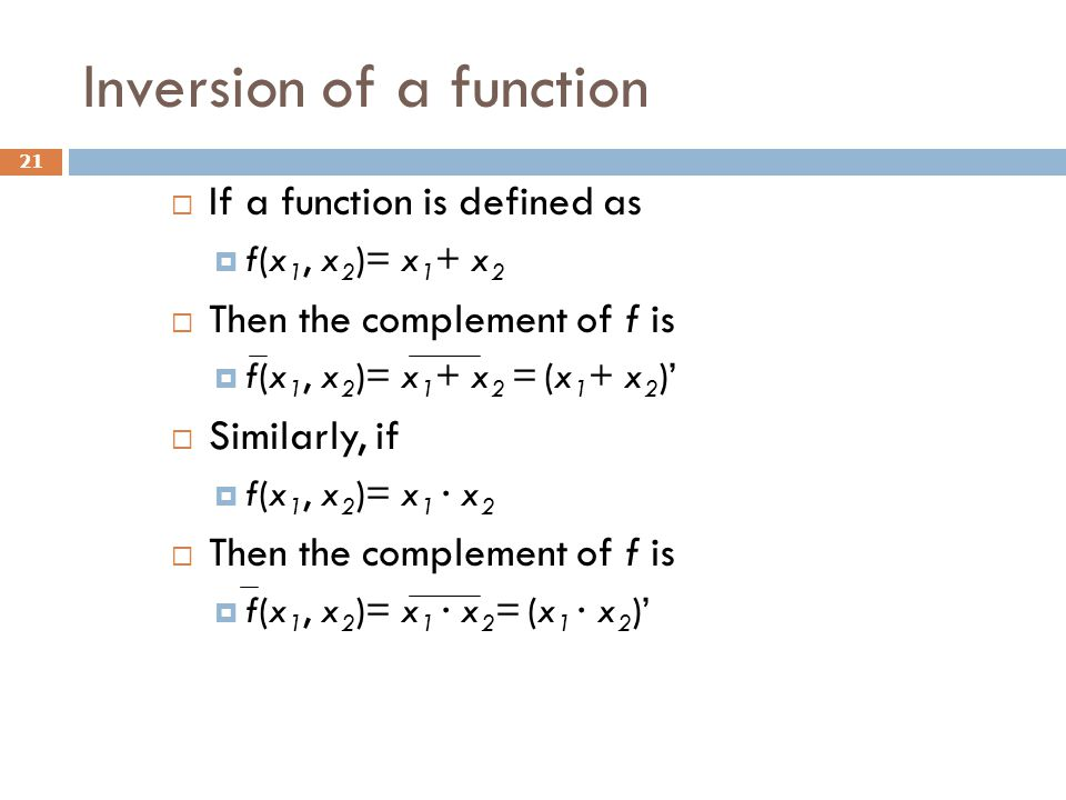 Inversion of a function 21  If a function is defined as  f(x 1, x 2 )= x 1 + x 2  Then the complement of f is  f(x 1, x 2 )= x 1 + x 2 = (x 1 + x 2 )'  Similarly, if  f(x 1, x 2 )= x 1 · x 2  Then the complement of f is  f(x 1, x 2 )= x 1 · x 2 = (x 1 · x 2 )'