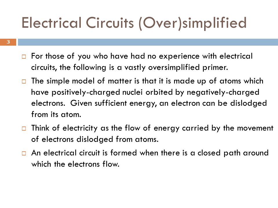 Electrical Circuits (Over)simplified  For those of you who have had no experience with electrical circuits, the following is a vastly oversimplified primer.