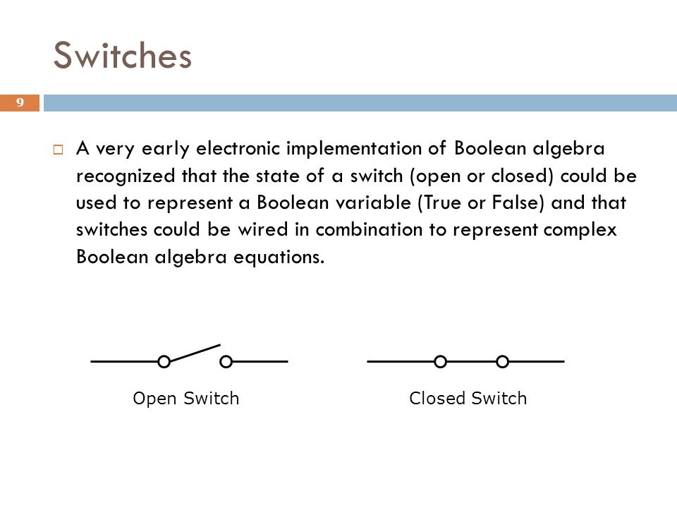 Switches 9  A very early electronic implementation of Boolean algebra recognized that the state of a switch (open or closed) could be used to represent a Boolean variable (True or False) and that switches could be wired in combination to represent complex Boolean algebra equations.