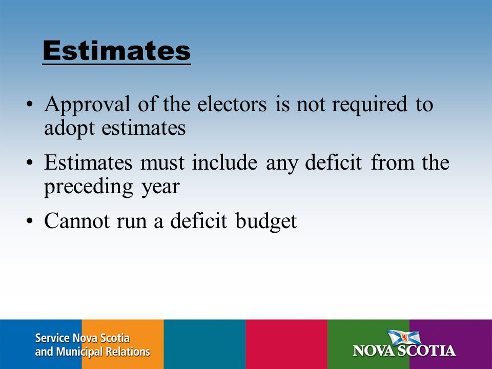 Estimates Approval of the electors is not required to adopt estimates Estimates must include any deficit from the preceding year Cannot run a deficit budget