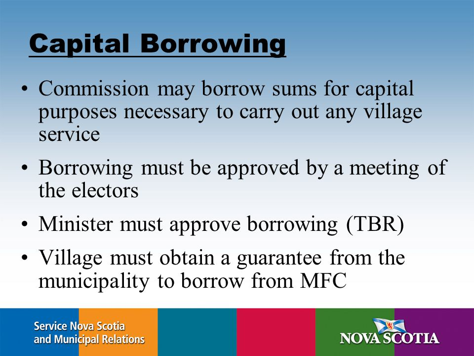 Capital Borrowing Commission may borrow sums for capital purposes necessary to carry out any village service Borrowing must be approved by a meeting of the electors Minister must approve borrowing (TBR) Village must obtain a guarantee from the municipality to borrow from MFC