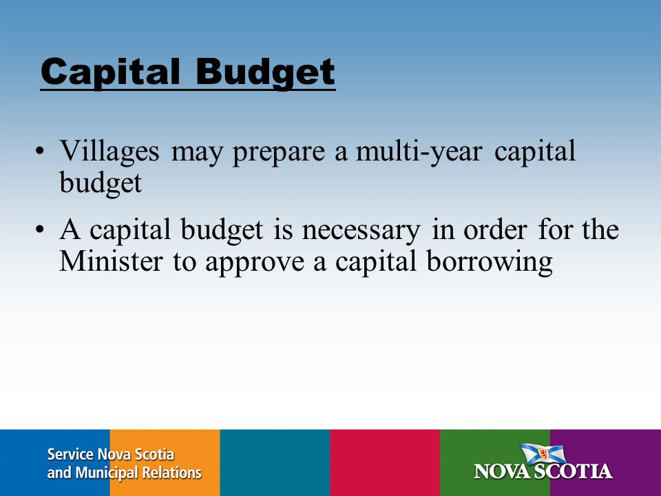Capital Budget Villages may prepare a multi-year capital budget A capital budget is necessary in order for the Minister to approve a capital borrowing