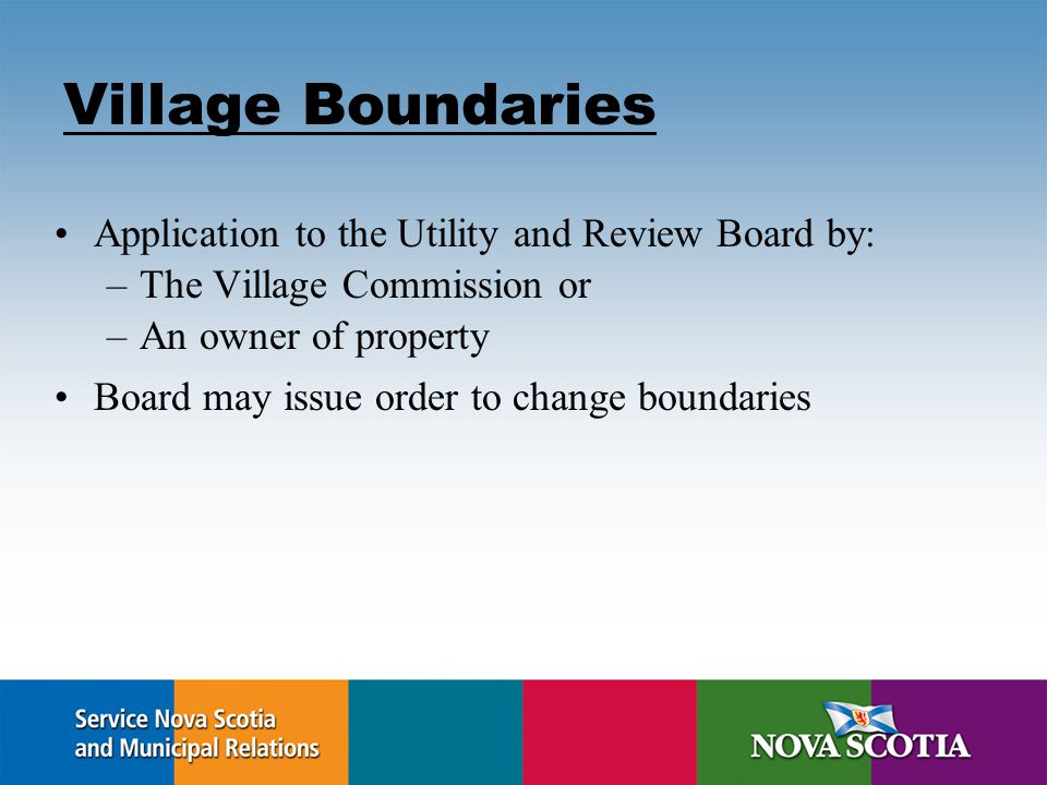 Village Boundaries Application to the Utility and Review Board by: –The Village Commission or –An owner of property Board may issue order to change boundaries