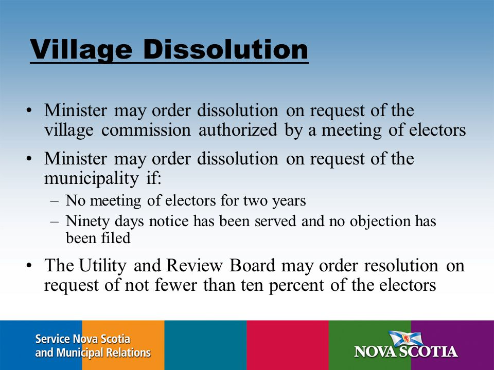 Village Dissolution Minister may order dissolution on request of the village commission authorized by a meeting of electors Minister may order dissolution on request of the municipality if: –No meeting of electors for two years –Ninety days notice has been served and no objection has been filed The Utility and Review Board may order resolution on request of not fewer than ten percent of the electors