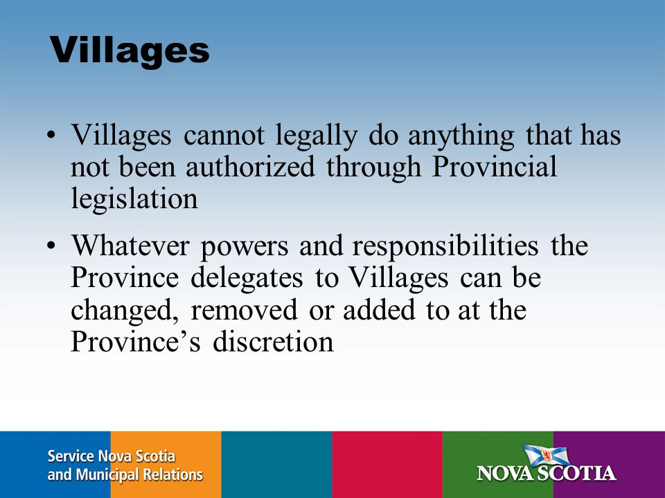 Villages Villages cannot legally do anything that has not been authorized through Provincial legislation Whatever powers and responsibilities the Province delegates to Villages can be changed, removed or added to at the Province's discretion