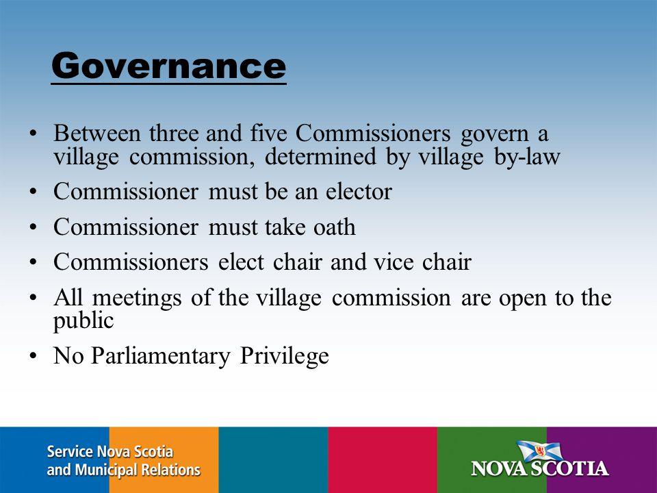 Governance Between three and five Commissioners govern a village commission, determined by village by-law Commissioner must be an elector Commissioner must take oath Commissioners elect chair and vice chair All meetings of the village commission are open to the public No Parliamentary Privilege