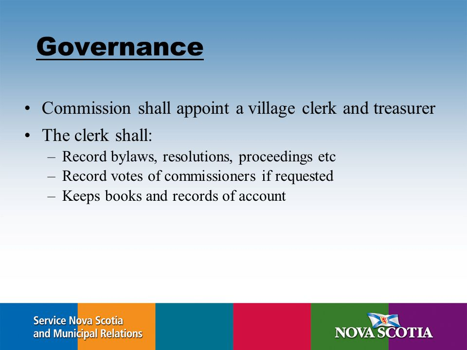 Governance Commission shall appoint a village clerk and treasurer The clerk shall: –Record bylaws, resolutions, proceedings etc –Record votes of commissioners if requested –Keeps books and records of account