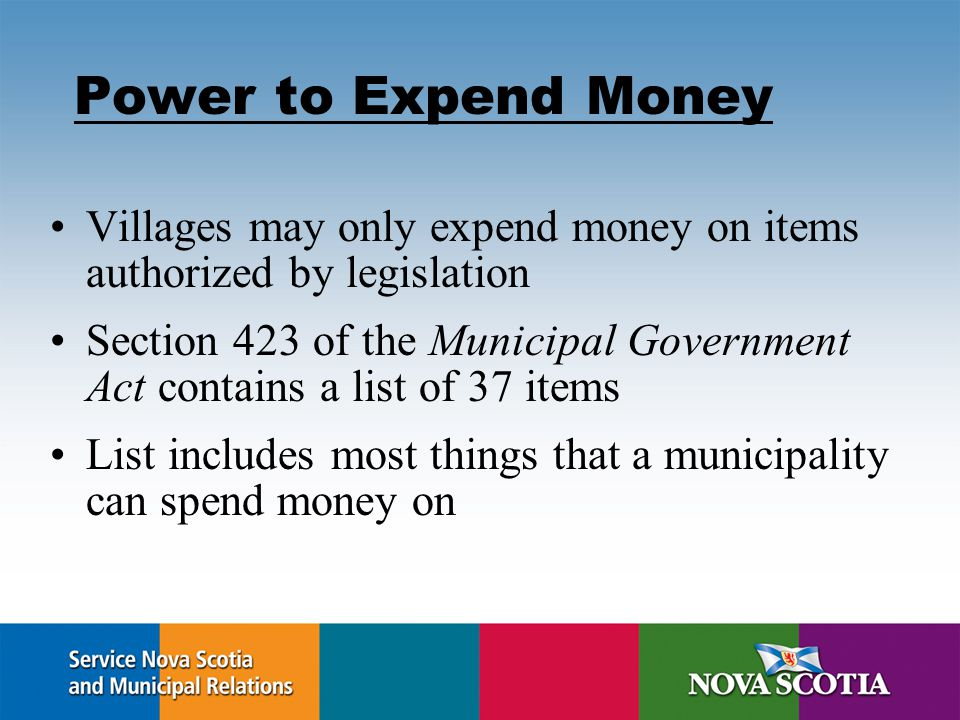 Power to Expend Money Villages may only expend money on items authorized by legislation Section 423 of the Municipal Government Act contains a list of 37 items List includes most things that a municipality can spend money on
