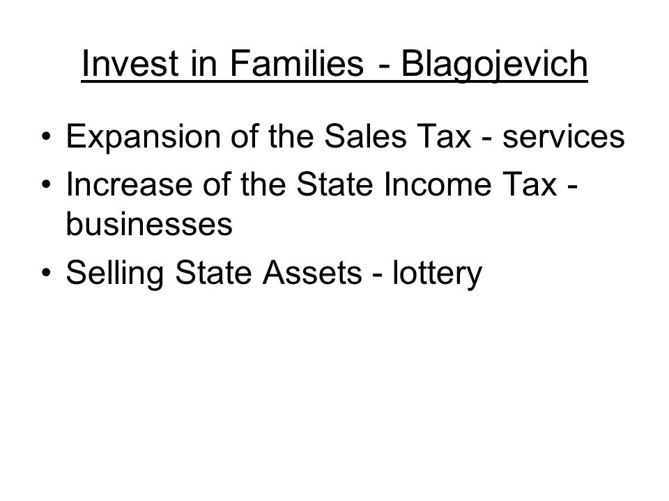 Invest in Families - Blagojevich Expansion of the Sales Tax - services Increase of the State Income Tax - businesses Selling State Assets - lottery