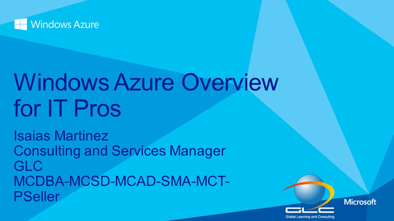 Isaias Martinez Consulting and Services Manager GLC MCDBA-MCSD-MCAD-SMA-MCT- PSeller Windows Azure Overview for IT Pros