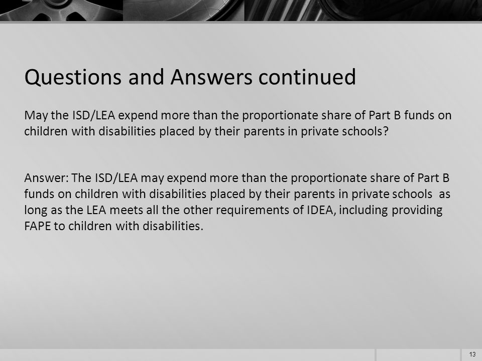 Questions and Answers continued May the ISD/LEA expend more than the proportionate share of Part B funds on children with disabilities placed by their parents in private schools.