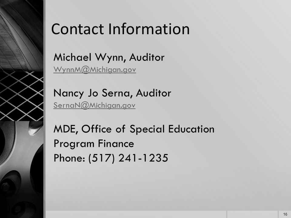 Contact Information Michael Wynn, Auditor WynnM@Michigan.gov Nancy Jo Serna, Auditor SernaN@Michigan.gov MDE, Office of Special Education Program Finance Phone: (517) 241-1235 16