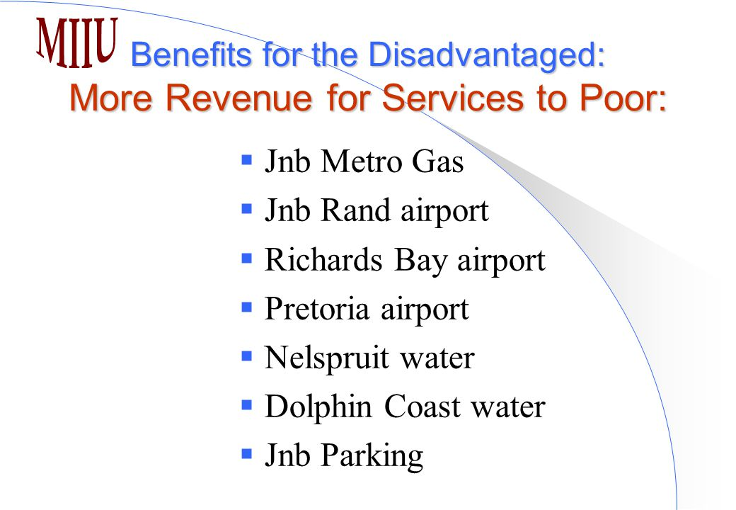 Benefits for the Disadvantaged: More Revenue for Services to Poor:  Jnb Metro Gas  Jnb Rand airport  Richards Bay airport  Pretoria airport  Nelspruit water  Dolphin Coast water  Jnb Parking