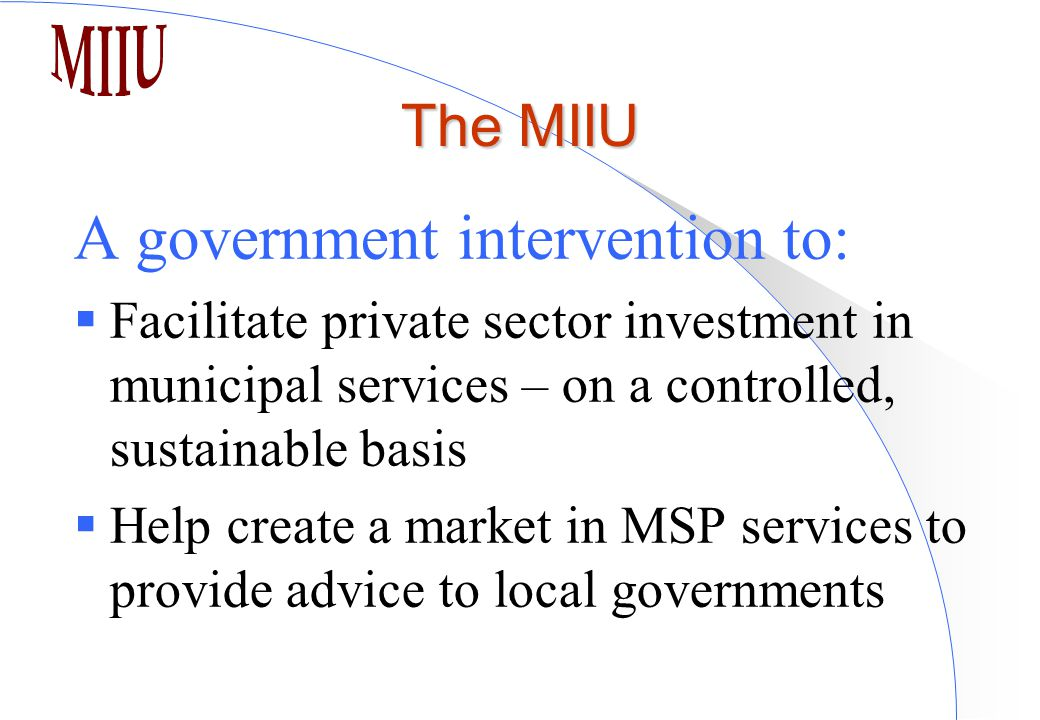 The MIIU A government intervention to:  Facilitate private sector investment in municipal services – on a controlled, sustainable basis  Help create a market in MSP services to provide advice to local governments
